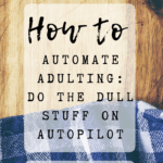 Pin image - How to automate adulting: do the dull stuff on autopilot. Makes chores easier, organise house, tasks, cleaning, schedules, meal planning