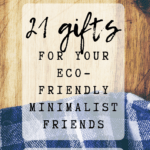 Pin Image - 21 gifts for your eco-friendly minimalist friends. Tips on what to buy for zero waste, minimal family and friends; present ideas for environmentalists; clutter free events