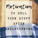 Pinterest Image 1 - Motivation to sell your stuff after decluttering; tips and ideas for getting rid of your things